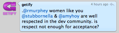 .@rmurphey women like you @stubbornella & @amyhoy are well respected in the dev community. is respect not enough for acceptance?